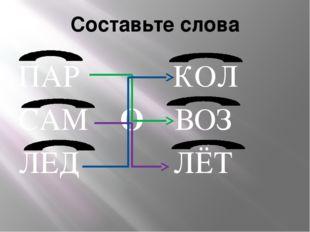 Составьте слова ПАР КОЛ САМ О ВОЗ ЛЕД ЛЁТ