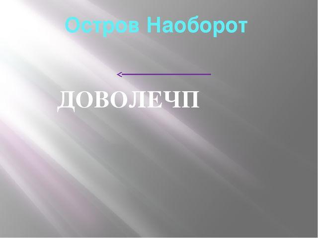 Остров Наоборот ДОВОЛЕЧП