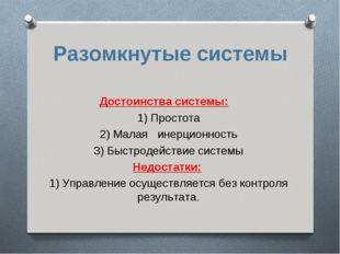 Разомкнутые системы Достоинства системы: 1) Простота 2) Малая инерционность 3