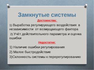 Замкнутые системы Достоинства: 1) Выработка регулирующего воздействия в незав