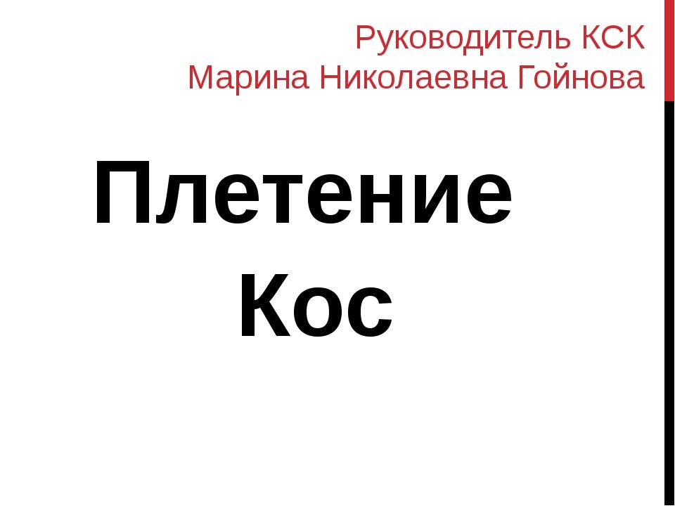 Руководитель КСК Марина Николаевна Гойнова Плетение Кос