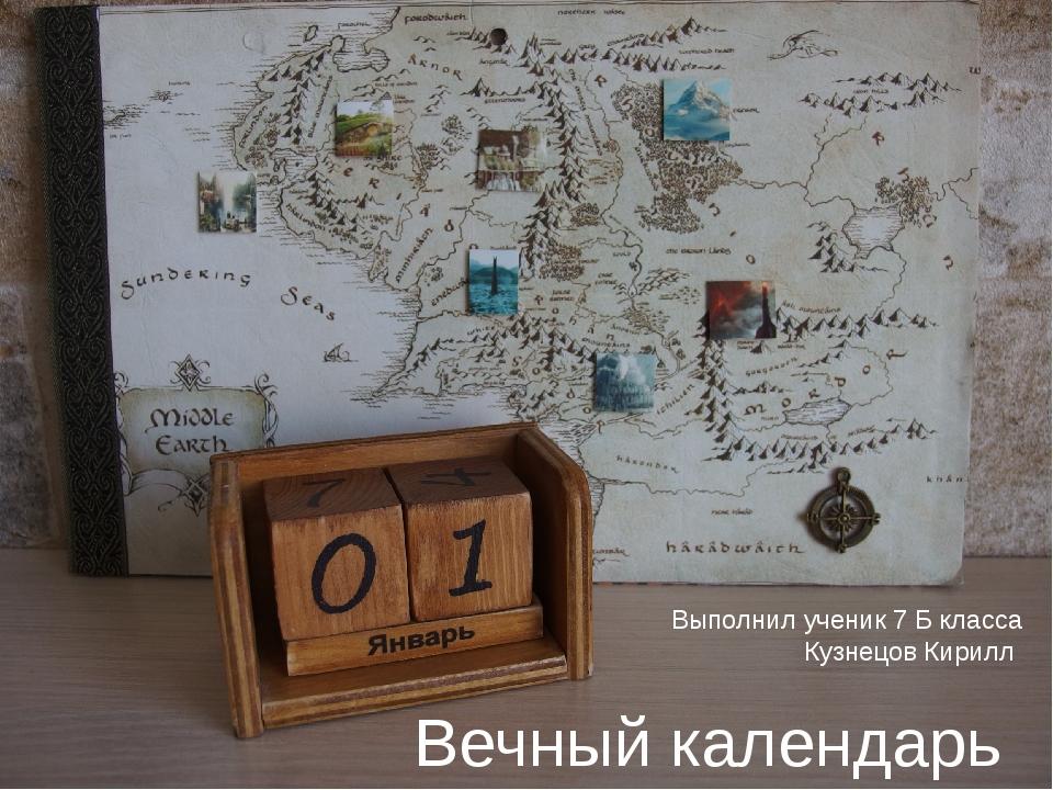Вечный календарь Выполнил ученик 7 Б класса Кузнецов Кирилл