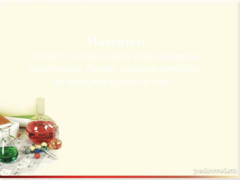 Мақсаты: тотығу-тотықсыздану реакцияларын электронды баланс әдісімен теңесті...