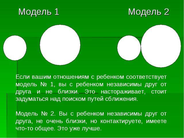 Модель 1 Модель 2 Если вашим отношениям с ребенком соответствует модель № 1,...