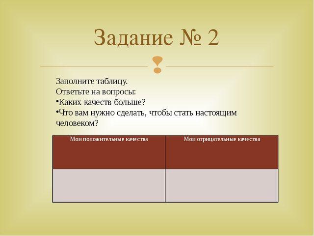 Задание № 2 Заполните таблицу. Ответьте на вопросы: Каких качеств больше? Что...