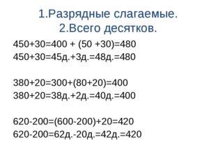 1.Разрядные слагаемые. 2.Всего десятков. 450+30=400 + (50 +30)=480 450+30=45