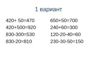 1 вариант 420+ 50=470 420+500=920 830-300=530 830-20=810 650+50=700 240+60=30