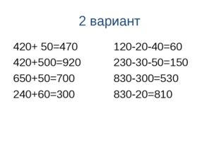 2 вариант 420+ 50=470 420+500=920 650+50=700 240+60=300 120-20-40=60 230-30-5