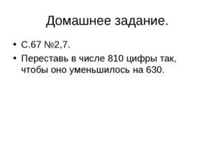 Домашнее задание. С.67 №2,7. Переставь в числе 810 цифры так, чтобы оно умень