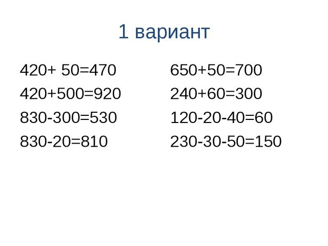 1 вариант 420+ 50=470 420+500=920 830-300=530 830-20=810 650+50=700 240+60=30...