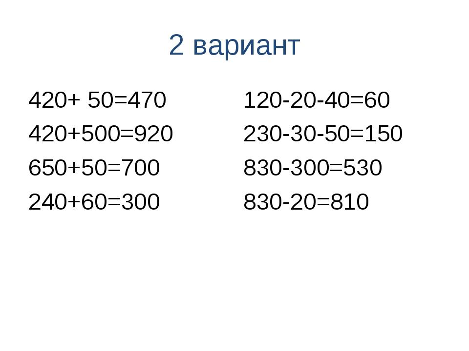 2 вариант 420+ 50=470 420+500=920 650+50=700 240+60=300 120-20-40=60 230-30-5...
