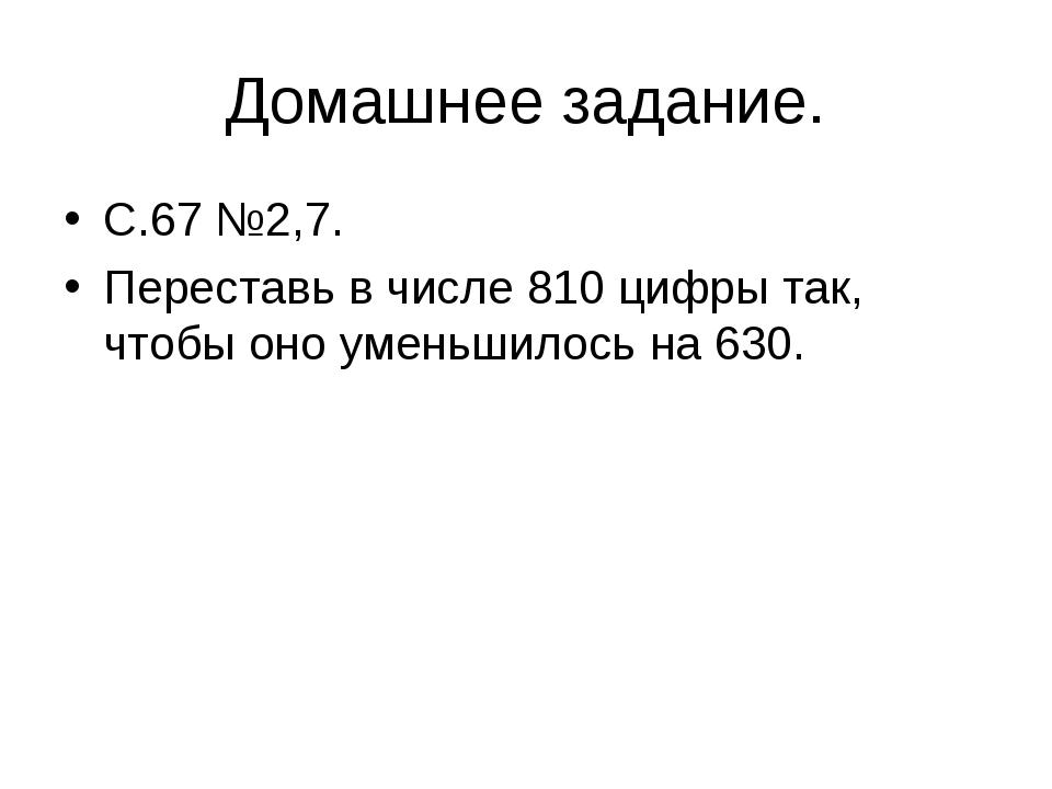 Домашнее задание. С.67 №2,7. Переставь в числе 810 цифры так, чтобы оно умень...