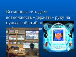Всемирная сеть дает возможность «держать» руку на пульсе событий, имея доступ