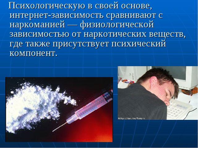 Психологическую в своей основе, интернет-зависимость сравнивают с наркомание...