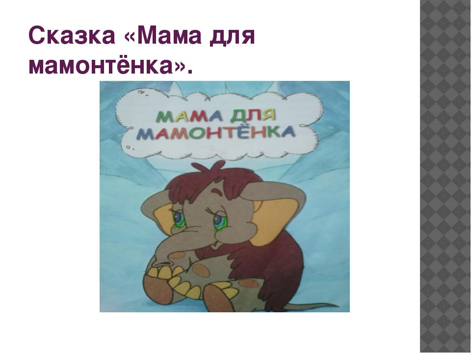 Сказка «Мама для мамонтёнка».