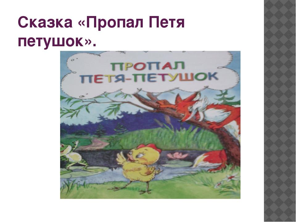 Сказка «Пропал Петя петушок».