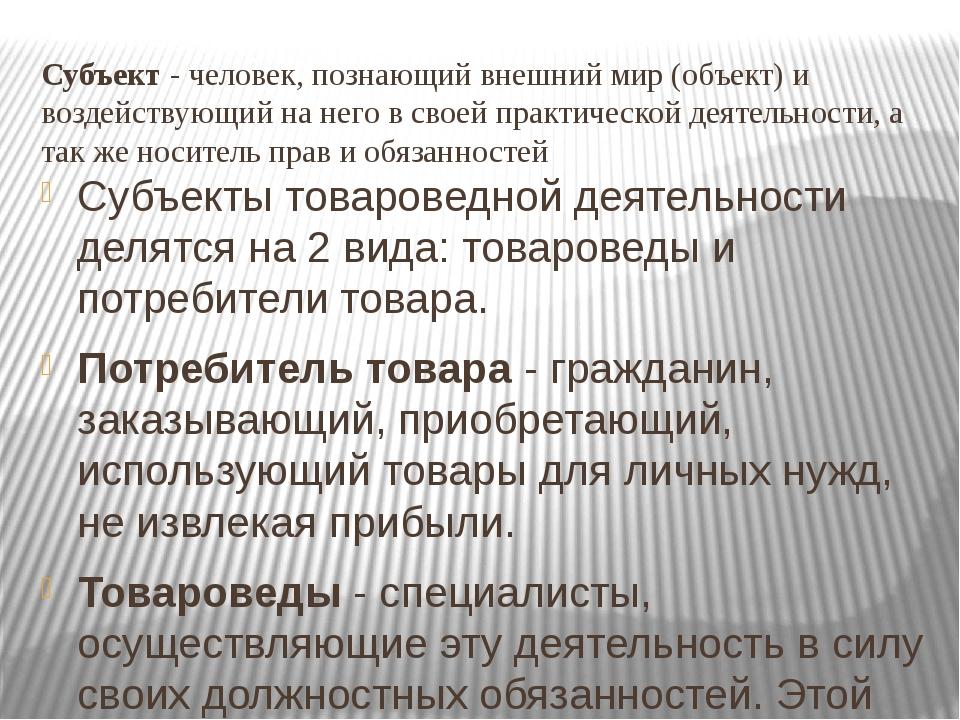 Субъект - человек, познающий внешний мир (объект) и воздействующий на него в...