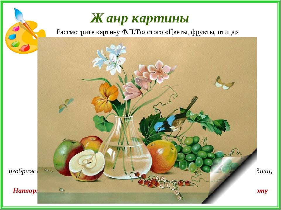 Жанр картины Рассмотрите картину Ф.П.Толстого «Цветы, фрукты, птица» Натюрмор...