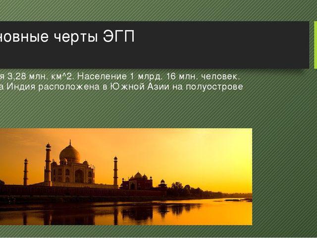 Основные черты ЭГП Территория 3,28 млн. км^2. Население 1 млрд. 16 млн. челов...