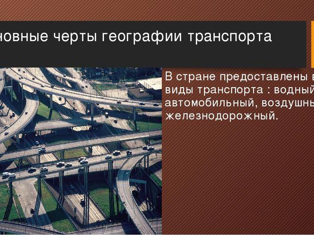 Основные черты географии транспорта В стране предоставлены все виды транспорт...