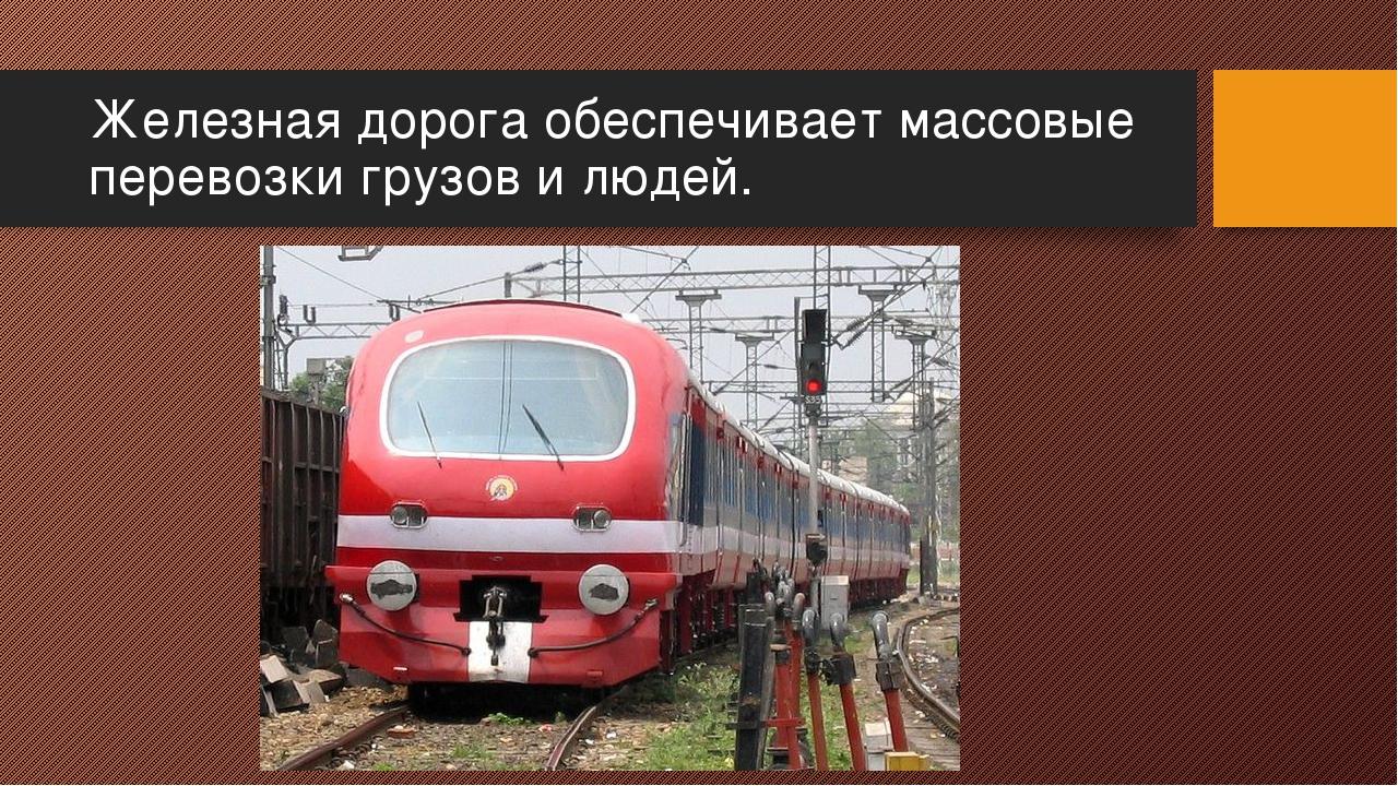 Железная дорога обеспечивает массовые перевозки грузов и людей.