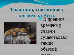 Традиции, связанные с хлебом на Руси. В древние времена у славян существовал