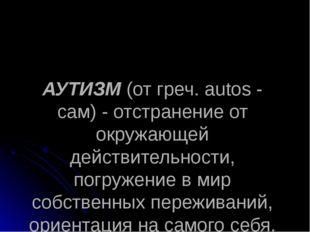 АУТИЗМ (от греч. autos - сам) - отстранение от окружающей действительности, п