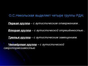 О.С.Никольская выделяет четыре группы РДА: Первая группа – с аутистическим от
