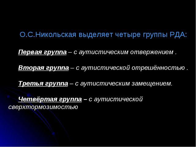 О.С.Никольская выделяет четыре группы РДА: Первая группа – с аутистическим от...
