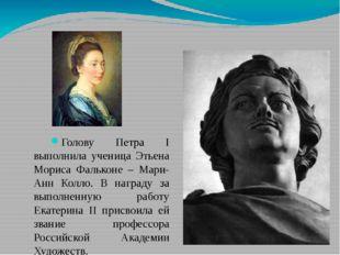 Голову Петра I выполнила ученица Этьена Мориса Фальконе – Мари-Анн Колло. В н