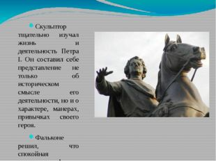 Скульптор тщательно изучал жизнь и деятельность Петра I. Он составил себе пре
