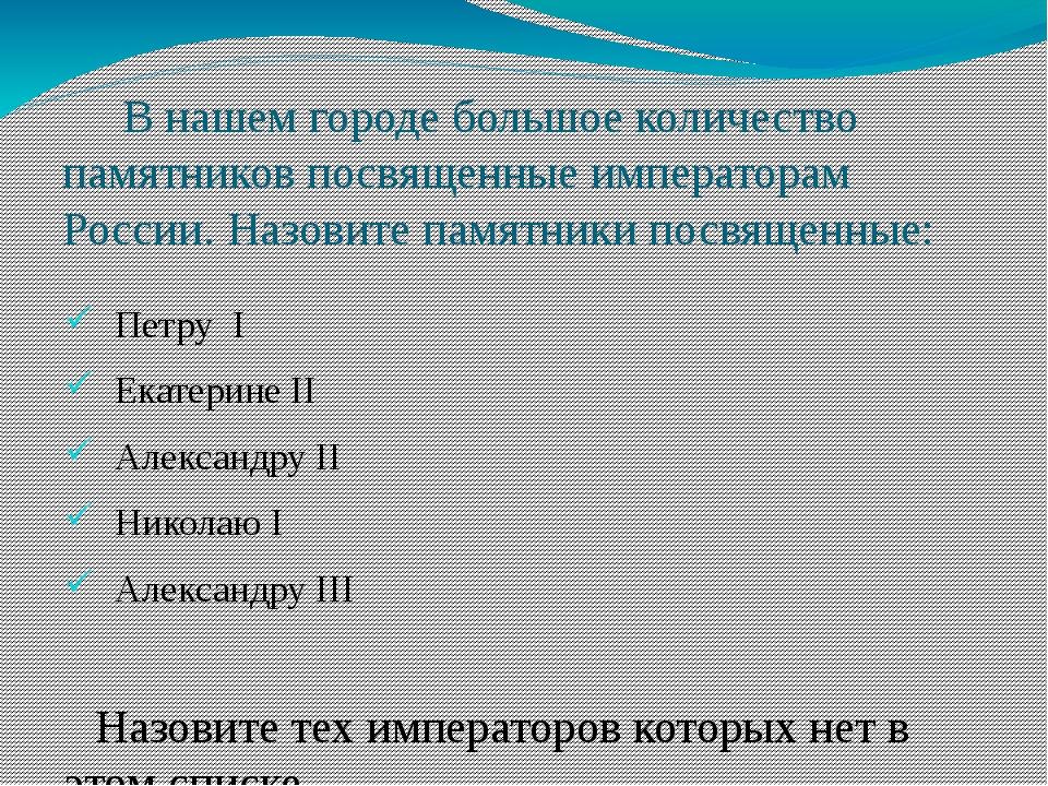 В нашем городе большое количество памятников посвященные императорам России....