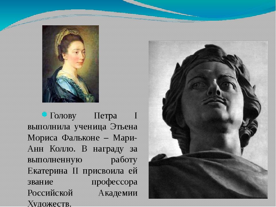 Голову Петра I выполнила ученица Этьена Мориса Фальконе – Мари-Анн Колло. В н...