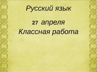 Русский язык 27 апреля Классная работа