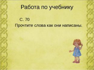 Работа по учебнику С. 70 Прочтите слова как они написаны.