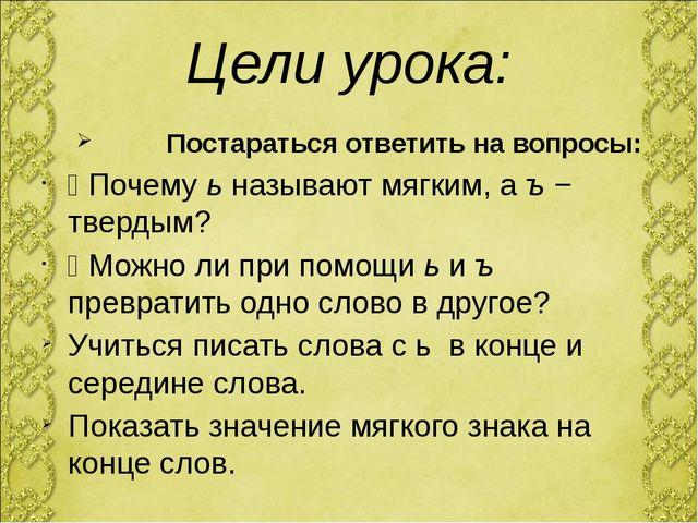 Цели урока: Постараться ответить на вопросы: Ÿ Почему ь называют мягким, а ъ...