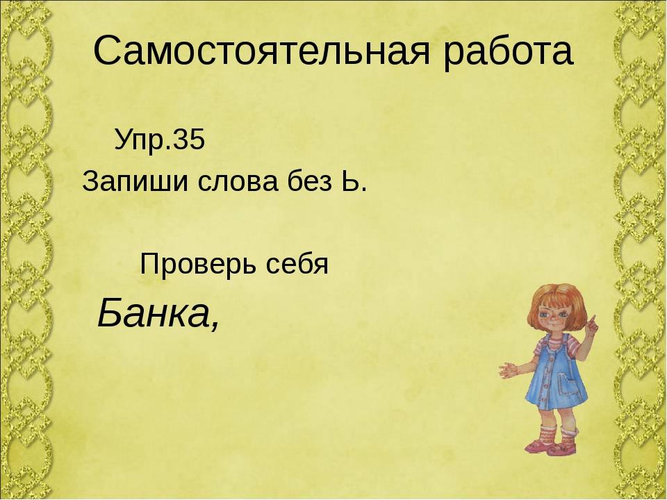 Самостоятельная работа Упр.35 Запиши слова без Ь. Проверь себя Банка,