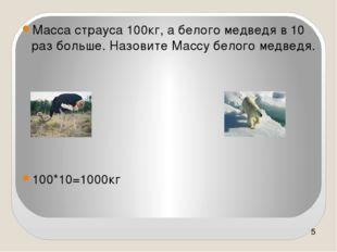Масса страуса 100кг, а белого медведя в 10 раз больше. Назовите Массу белого