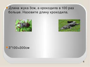 Длина жука 3см, а крокодила в 100 раз больше. Назовите длину крокодила. 3*10
