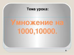 Умножение на 1000,10000. Тема урока: