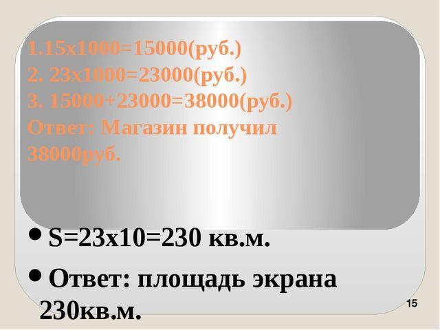 1.15х1000=15000(руб.) 2. 23х1000=23000(руб.) 3. 15000+23000=38000(руб.) Ответ...