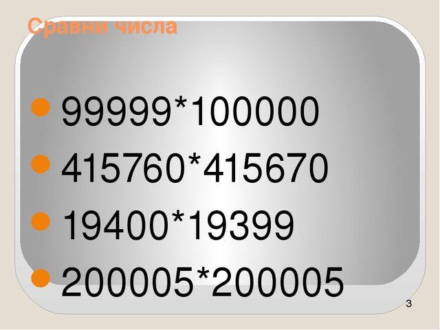 Сравни числа 99999*100000 415760*415670 19400*19399 200005*200005