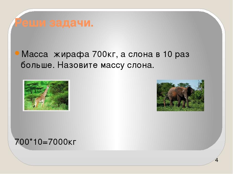 Реши задачи. Масса жирафа 700кг, а слона в 10 раз больше. Назовите массу слон...