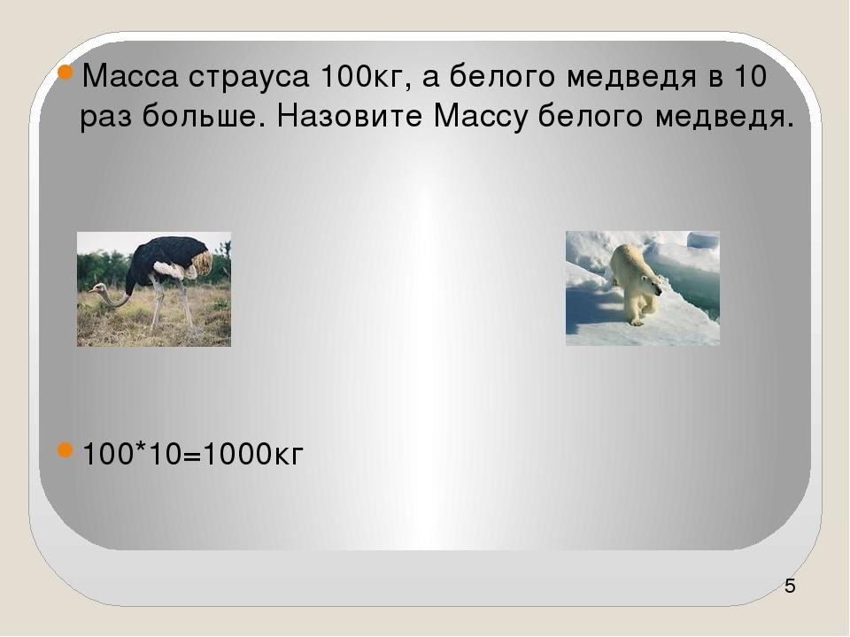 Масса страуса 100кг, а белого медведя в 10 раз больше. Назовите Массу белого...