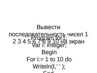 Вывести последовательность чисел 1 2 3 4 5 6 7 8 9 10 на экран Program for1;