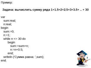 Пример: Задача: вычислить сумму ряда 1+1.5+2+2.5+3+3.5+ .. + 30 var sum:real;