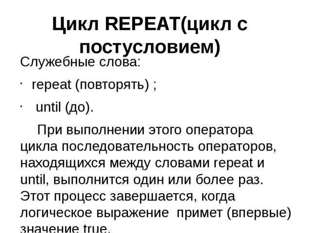 Цикл REPEAT(цикл с постусловием) Cлужебные слова: repeat (повторять) ; until...