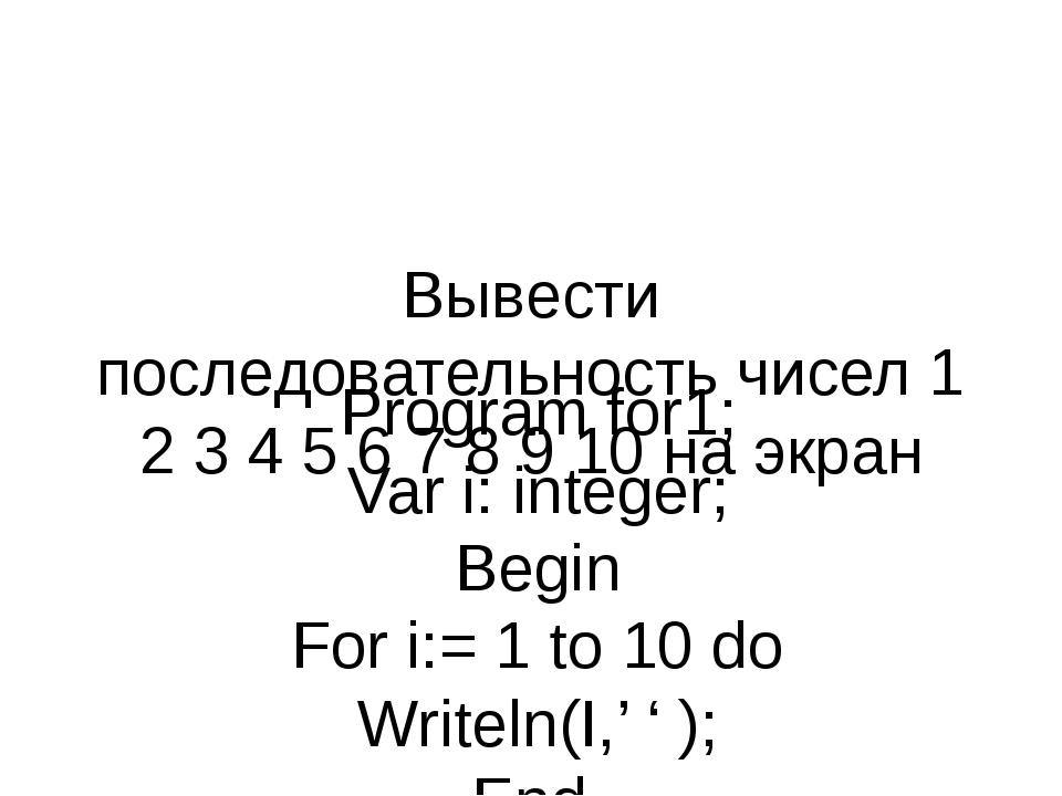 Вывести последовательность чисел 1 2 3 4 5 6 7 8 9 10 на экран Program for1;...