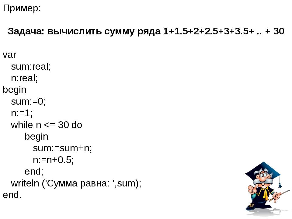 Пример: Задача: вычислить сумму ряда 1+1.5+2+2.5+3+3.5+ .. + 30 var sum:real;...