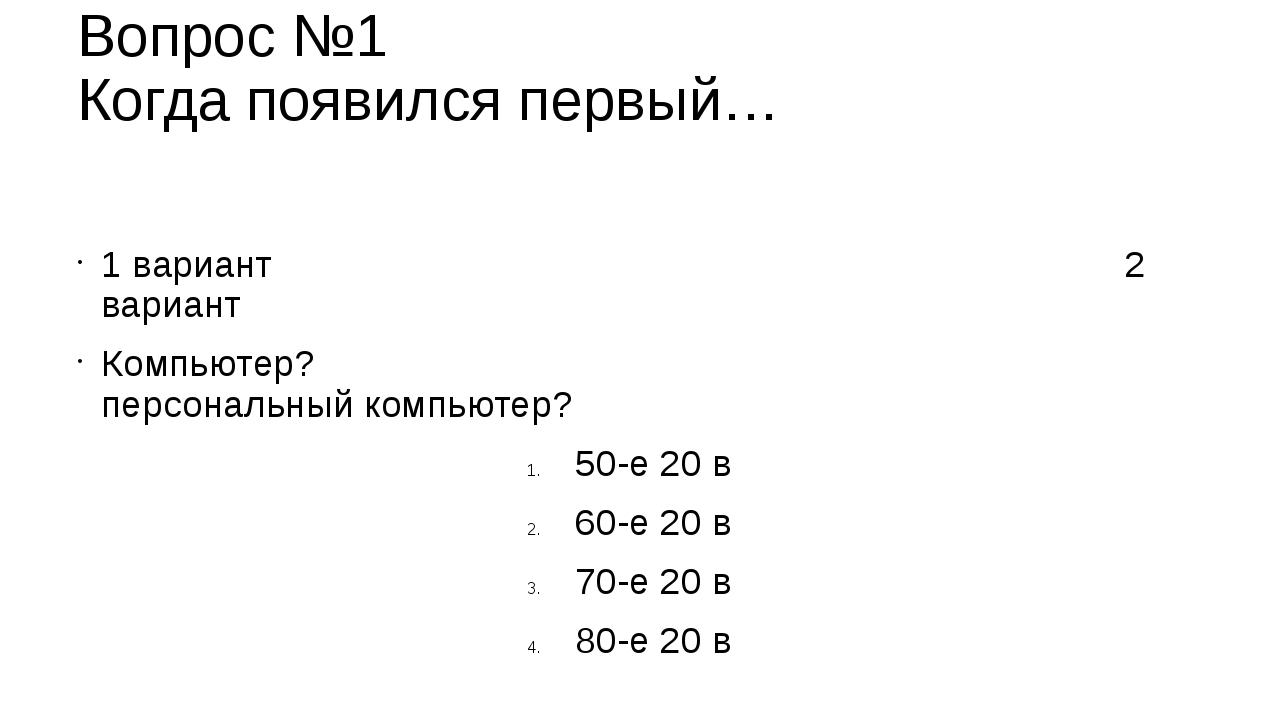 Вопрос №1 Когда появился первый… 1 вариант 2 вариант Компьютер? персональный...